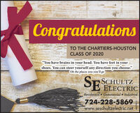 "CongratulationsTO THE CHARTIERS-HOUSTONCLASS OF 2020""You have brains in your head. You have feet in yourshoes. You can steer yourself any direction you choose.""Oh the places you you'll goSCHULTZSE ELECTRICResidential  Commercial  Industrial724-228-5869www.seschultzelectric.netPA039012 Congratulations TO THE CHARTIERS-HOUSTON CLASS OF 2020 ""You have brains in your head. You have feet in your shoes. You can steer yourself any direction you choose."" Oh the places you you'll go SCHULTZ SE ELECTRIC Residential  Commercial  Industrial 724-228-5869 www.seschultzelectric.net PA039012"