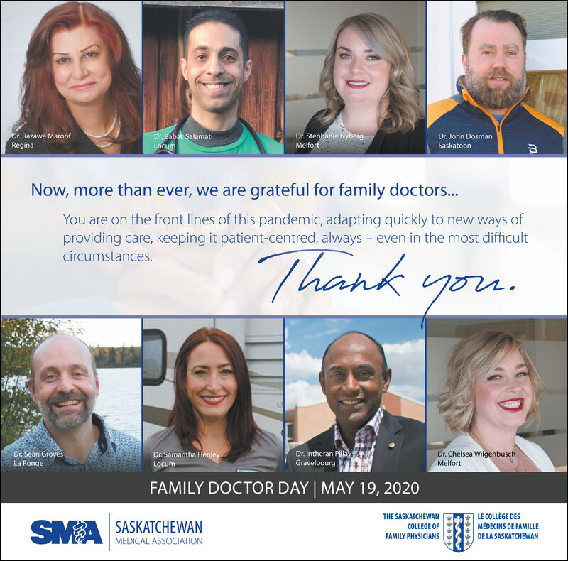 Dr. Babak SalamatiLocumDr. Stephanie NybergMelfortDr. Razawa MaroofDr. John DosmanReginaSaskatoonNow, more than ever, we are grateful for family doctors...You are on the front lines of this pandemic, adapting quickly to new ways ofproviding care, keeping it patient-centred, always - even in the most difficultThank you.circumstances.Dr. Chelsea WilgenbuschDr. Intheran PillayGravelbourgDr. Sean GrovesDr. Samantha HenleyLa RongeLocumMelfortFAMILY DOCTOR DAY | MAY 19, 2020THE SASKATCHEWANLE COLLÈGE DESSMA SASKATCHEWANCOLLEGE OFMÉDECINS DE FAMILLEFAMILY PHYSICIANSDE LA SASKATCHEWANMEDICAL ASSOCIATION Dr. Babak Salamati Locum Dr. Stephanie Nyberg Melfort Dr. Razawa Maroof Dr. John Dosman Regina Saskatoon Now, more than ever, we are grateful for family doctors... You are on the front lines of this pandemic, adapting quickly to new ways of providing care, keeping it patient-centred, always - even in the most difficult Thank you. circumstances. Dr. Chelsea Wilgenbusch Dr. Intheran Pillay Gravelbourg Dr. Sean Groves Dr. Samantha Henley La Ronge Locum Melfort FAMILY DOCTOR DAY | MAY 19, 2020 THE SASKATCHEWAN LE COLLÈGE DES SMA SASKATCHEWAN COLLEGE OF MÉDECINS DE FAMILLE FAMILY PHYSICIANS DE LA SASKATCHEWAN MEDICAL ASSOCIATION