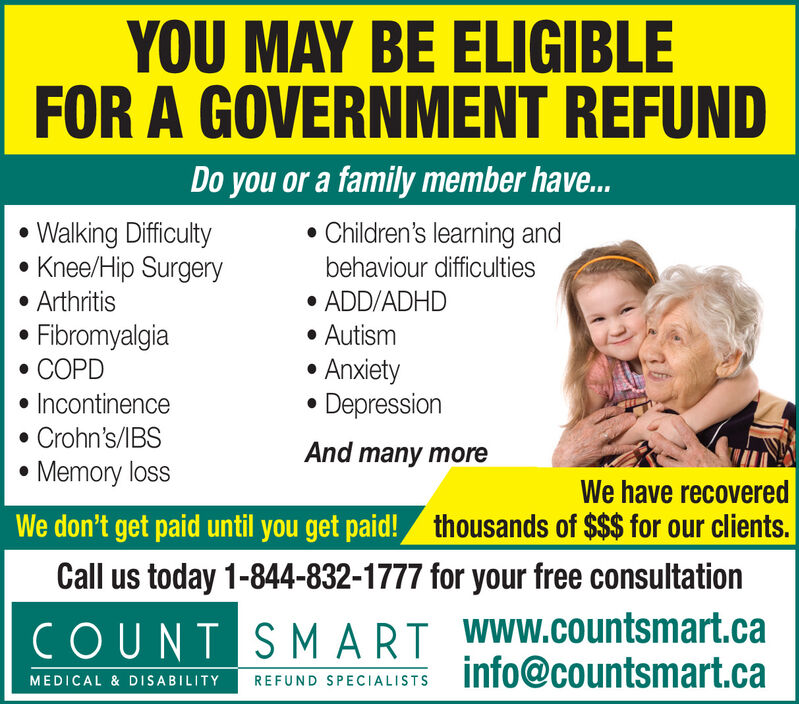 YOU MAY BE ELIGIBLEFOR A GOVERNMENT REFUNDDo you or a family member have... Children's learning andWalking DifficultyKnee/Hip Surgery ArthritisFibromyalgia COPDbehaviour difficulties ADD/ADHD AutismAnxietyDepression Incontinence Crohn's/IBS Memory lossAnd many moreWe have recoveredWe don't get paid until you get paid! thousands of $$$ for our clients.Call us today 1-844-832-1777 for your free consultationCOUNT SMART WWW.COuntsmart.cainfo@countsmart.caMEDICAL & DISABILITYREFUND SPECIALISTS YOU MAY BE ELIGIBLE FOR A GOVERNMENT REFUND Do you or a family member have...  Children's learning and Walking Difficulty Knee/Hip Surgery  Arthritis Fibromyalgia  COPD behaviour difficulties  ADD/ADHD  Autism Anxiety Depression  Incontinence  Crohn's/IBS  Memory loss And many more We have recovered We don't get paid until you get paid! thousands of $$$ for our clients. Call us today 1-844-832-1777 for your free consultation COUNT SMART WWW.COuntsmart.ca info@countsmart.ca MEDICAL & DISABILITY REFUND SPECIALISTS
