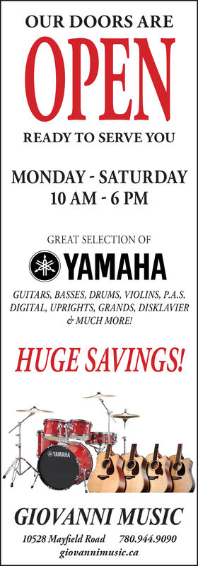 OUR DOORS AREOPENREADY TO SERVE YOUMONDAY - SATURDAY10 AM - 6 PMGREAT SELECTION OFHAGUITARS, BASSES, DRUMS, VIOLINS, P.A.S.DIGITAL, UPRIGHTS, GRANDS, DISKLAVIER& MUCH MORE!HUGE SAVINGS!YAMAHAGIOVANNI MUSIC10528 Mayfield Road 780.944.9090giovannimusic.ca OUR DOORS ARE OPEN READY TO SERVE YOU MONDAY - SATURDAY 10 AM - 6 PM GREAT SELECTION OF HA GUITARS, BASSES, DRUMS, VIOLINS, P.A.S. DIGITAL, UPRIGHTS, GRANDS, DISKLAVIER & MUCH MORE! HUGE SAVINGS! YAMAHA GIOVANNI MUSIC 10528 Mayfield Road 780.944.9090 giovannimusic.ca