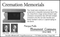 Cremation MemorialsYour loved one's cremation urn can bepreserved in a beautiful monument bench. Youcan chose from a large variety of bench stylecremation monuments that will hold multiplecremation urns. You can also inscribe yourfamily member's name or a special saying onthe bench.Fergus FallsMonument CompanySince 1883Ryan Welle Michael Welle736-3228  800-664-2549 FergusMonument.com I710 Pebble Lake Road Fergus Falls282134 Cremation Memorials Your loved one's cremation urn can be preserved in a beautiful monument bench. You can chose from a large variety of bench style cremation monuments that will hold multiple cremation urns. You can also inscribe your family member's name or a special saying on the bench. Fergus Falls Monument Company Since 1883 Ryan Welle Michael Welle 736-3228  800-664-2549 FergusMonument.com I710 Pebble Lake Road Fergus Falls 282134