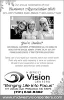 "Our annual celebration of you!Eustomer Appreciation Sale50% OFF FRAMES AND LENSES THROUGHOUT MAYYou're Invited!OUR ANNUAL CUSTOMER APPRECIATION SALE IS GOING ONNOW, FOR THE WHOLE MONTH OF MAY, ENJOY 50% OFFFRAMES AND LENSES AT PARTICIPATING LOCATIONS!Taking care of your eyes is an essential part of your overall hearth.That's why we're safely reopening to serve our customers.We ask for your cooperation as we enforce rigoroussanitation and enhanced safety protocols.MIDWESTVisionCENTERS""Bringing Life Into Focus""517 Dakota Ave, Wahpeton, ND 58075(701) 642-9302www.midwestvisioncenters.com96906Z Our annual celebration of you! Eustomer Appreciation Sale 50% OFF FRAMES AND LENSES THROUGHOUT MAY You're Invited! OUR ANNUAL CUSTOMER APPRECIATION SALE IS GOING ON NOW, FOR THE WHOLE MONTH OF MAY, ENJOY 50% OFF FRAMES AND LENSES AT PARTICIPATING LOCATIONS! Taking care of your eyes is an essential part of your overall hearth. That's why we're safely reopening to serve our customers. We ask for your cooperation as we enforce rigorous sanitation and enhanced safety protocols. MIDWEST Vision CENTERS ""Bringing Life Into Focus"" 517 Dakota Ave, Wahpeton, ND 58075 (701) 642-9302 www.midwestvisioncenters.com 96906Z"