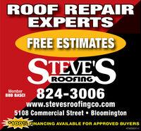 ROOF REPAIREXPERTSFREE ESTIMATESSTEVESROOFINGMemberBBB BASCI824-3006www.stevesroofingco.com5108 Commercial Street  Bloomington100% FINANCING AVAILABLE FOR APPROVED BUYERSHT-800031-1 ROOF REPAIR EXPERTS FREE ESTIMATES STEVES ROOFING Member BBB BASCI 824-3006 www.stevesroofingco.com 5108 Commercial Street  Bloomington 100% FINANCING AVAILABLE FOR APPROVED BUYERS HT-800031-1