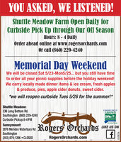 YOU ASKED, WE LISTENED!Shuttle Meadow Farm Open Daily forCurbside Pick Up through Our Off SeasonHours: 8 - 4 DailyOrder ahead online at www.rogersorchards.comOr call (860) 229-4240Memorial Day WeekendWe will be closed Sat 5/23-Mon5/25... but you still have timeto order all your picnic supplies before the holiday weekend!We carry locally made dinner items & ice cream, fresh apples& produce, pies, apple cider donuts, sweet cider.*we will reopen curbside Tues 5/26 for the summer!*Shuttle Meadow:336 Long Bottom Rd.Southington (860) 229-4240Curbside Pickup 8-4 PMCONNECTICUTGROWNTHE LOCAL FLAVOR.Sunnymount:2876 Meriden Waterbury RdSouthington(203) 879-1206  CLOSEDRogers OrchardsLIKE US ONRogersOrchards.comR230257 YOU ASKED, WE LISTENED! Shuttle Meadow Farm Open Daily for Curbside Pick Up through Our Off Season Hours: 8 - 4 Daily Order ahead online at www.rogersorchards.com Or call (860) 229-4240 Memorial Day Weekend We will be closed Sat 5/23-Mon5/25... but you still have time to order all your picnic supplies before the holiday weekend! We carry locally made dinner items & ice cream, fresh apples & produce, pies, apple cider donuts, sweet cider. *we will reopen curbside Tues 5/26 for the summer!* Shuttle Meadow: 336 Long Bottom Rd. Southington (860) 229-4240 Curbside Pickup 8-4 PM CONNECTICUT GROWN THE LOCAL FLAVOR. Sunnymount: 2876 Meriden Waterbury Rd Southington (203) 879-1206  CLOSED Rogers Orchards LIKE US ON RogersOrchards.com R230257