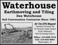 WaterhouseEarthmoving and TilingDan WaterhouseSoil Conversation Contractor Since 1981All Tile GPS MappedTrenched & Plowed TileTile Terracing  Septic SystemsPonds  WaterwaysField Tile Drainage SystemsOffice: 319-698-7915Cell: 319-653-8681Washington, IA Waterhouse Earthmoving and Tiling Dan Waterhouse Soil Conversation Contractor Since 1981 All Tile GPS Mapped Trenched & Plowed Tile Tile Terracing  Septic Systems Ponds  Waterways Field Tile Drainage Systems Office: 319-698-7915 Cell: 319-653-8681 Washington, IA
