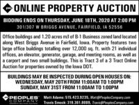 """ONLINE PROPERTY AUCTIONBIDDING ENDS ON THURSDAY, JUNE 18TH, 2020 AT 2:00 PM301/307 W BRIGGS AVENUE, FAIRFIELD, IA 52556Office buildings and 1.20 acres m/l of B-1 Business zoned land locatedalong West Briggs Avenue in Fairfield, lowa. Property features twolarge office buildings totalling over 12,000 sq. ft. with 21 individualoffices, an elevator, generator, garage, and meeting rooms, as well asa carport and two small buildings. This is Tract 3 of a 3 Tract OnlineAuction for properties owned by the lowa DOT.BUILDINGS MAY BE INSPECTED DURING OPEN HOUSES ON:WEDNESDAY, MAY 20TH FROM 11:00AM TO 1:00PMSUNDAY, MAY 31ST FROM 11:00AM TO 1:00PMPePEOPLES"""" Matt Adams: 515.423.9235, Matt@PeoplesCompany.comCOMPANYTravis Smock: 319.361.8089, Travis@PeoplesCompany.comINNOVATIVE. REAL ESTATE. SOLUTIONS, ONLINE PROPERTY AUCTION BIDDING ENDS ON THURSDAY, JUNE 18TH, 2020 AT 2:00 PM 301/307 W BRIGGS AVENUE, FAIRFIELD, IA 52556 Office buildings and 1.20 acres m/l of B-1 Business zoned land located along West Briggs Avenue in Fairfield, lowa. Property features two large office buildings totalling over 12,000 sq. ft. with 21 individual offices, an elevator, generator, garage, and meeting rooms, as well as a carport and two small buildings. This is Tract 3 of a 3 Tract Online Auction for properties owned by the lowa DOT. BUILDINGS MAY BE INSPECTED DURING OPEN HOUSES ON: WEDNESDAY, MAY 20TH FROM 11:00AM TO 1:00PM SUNDAY, MAY 31ST FROM 11:00AM TO 1:00PM PePEOPLES"""" Matt Adams: 515.423.9235, Matt@PeoplesCompany.com COMPANY Travis Smock: 319.361.8089, Travis@PeoplesCompany.com INNOVATIVE. REAL ESTATE. SOLUTIONS,"""