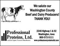We salute ourWashington CountyBeef and Dairy Producers!THANK YOU!|ProfessionalProteins, Ltd.2346 Highway 1 & 92Washington, lowa800-572-5111www.professionalproteinsltd.comCertified Organic Processor/Manufacturer We salute our Washington County Beef and Dairy Producers! THANK YOU! |Professional Proteins, Ltd. 2346 Highway 1 & 92 Washington, lowa 800-572-5111 www.professionalproteinsltd.com Certified Organic Processor/Manufacturer