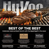 yVooBEST OF THE BESTCelebrate National Beef Month with the best beef in the area!tHyVee.ANGUSlyvee.PRIMECHOICERESERVERESERVERESERVEPREMIUM. NAND-SELECTED BEEF:PREMIUN, NAND-SELLETED BLEF.Hy-Vee Angus Reserve is 100%quality beef at an everyday value thatmakes going out for a great steak assimple as going out to your grill.Hy-Vee's new Prime Reserve isbetter than the best. Only 2%o ofbeef is good enough to earn theChoice Reserve sets the standard forMidwest beef. We developed strictand specific criteria to hand-pick cutsthat meet the highest standards forPrime Reserve label. These cutstenderness and flavor.are above the rest.WASHINGTONFAIRFIELDMT. PLEASANT1700 E Washington St // 319-385-2266528 South, IA-1 // 319-653-54061300 W Burlington Ave // 641-472-4119 yVoo BEST OF THE BEST Celebrate National Beef Month with the best beef in the area! tHyVee. ANGUS lyvee. PRIME CHOICE RESERVE RESERVE RESERVE PREMIUM. NAND-SELECTED BEEF: PREMIUN, NAND-SELLETED BLEF. Hy-Vee Angus Reserve is 100% quality beef at an everyday value that makes going out for a great steak as simple as going out to your grill. Hy-Vee's new Prime Reserve is better than the best. Only 2%o of beef is good enough to earn the Choice Reserve sets the standard for Midwest beef. We developed strict and specific criteria to hand-pick cuts that meet the highest standards for Prime Reserve label. These cuts tenderness and flavor. are above the rest. WASHINGTON FAIRFIELD MT. PLEASANT 1700 E Washington St // 319-385-2266 528 South, IA-1 // 319-653-5406 1300 W Burlington Ave // 641-472-4119