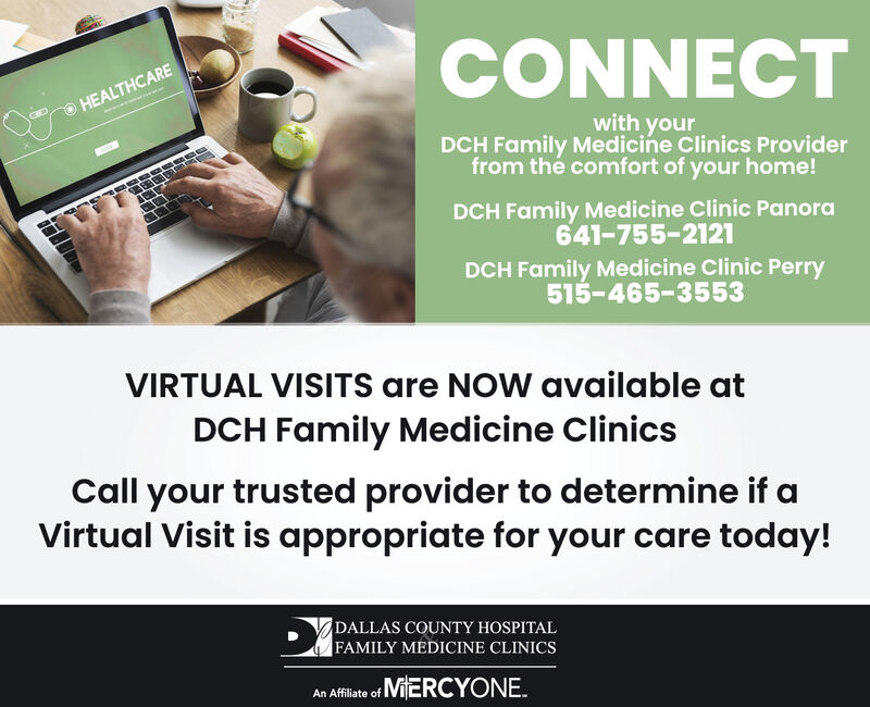 CONNECTHEALTHCAREwith yourDCH Family Medicine Clinics Providerfrom the comfort of your home!DCH Family Medicine Clinic Panora641-755-2121DCH Family Medicine Clinic Perry515-465-3553VIRTUAL VISITS are NOW available atDCH Family Medicine ClinicsCall your trusted provider to determine if aVirtual Visit is appropriate for your care today!DALLAS COUNTY HOSPITALFAMILY MEDICINE CLINICSAn Affiliate of MiERCYONE. CONNECT HEALTHCARE with your DCH Family Medicine Clinics Provider from the comfort of your home! DCH Family Medicine Clinic Panora 641-755-2121 DCH Family Medicine Clinic Perry 515-465-3553 VIRTUAL VISITS are NOW available at DCH Family Medicine Clinics Call your trusted provider to determine if a Virtual Visit is appropriate for your care today! DALLAS COUNTY HOSPITAL FAMILY MEDICINE CLINICS An Affiliate of MiERCYONE.