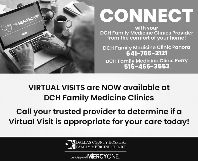 CONNECTHEALTHCAREwith yourDCH Family Medicine Clinics Providerfrom the comfort of your home!DCH Family Medicine Clinic Panora641-755-2121DCH Family Medicine Clinic Perry515-465-3553VIRTUAL VISITS are NOW available atDCH Family Medicine ClinicsCall your trusted provider to determine if aVirtual Visit is appropriate for your care today!DALLAS COUNTY HOSPITALFAMILY MEDICINE CLINICSAn Affiate of ViERCYONE. CONNECT HEALTHCARE with your DCH Family Medicine Clinics Provider from the comfort of your home! DCH Family Medicine Clinic Panora 641-755-2121 DCH Family Medicine Clinic Perry 515-465-3553 VIRTUAL VISITS are NOW available at DCH Family Medicine Clinics Call your trusted provider to determine if a Virtual Visit is appropriate for your care today! DALLAS COUNTY HOSPITAL FAMILY MEDICINE CLINICS An Affiate of ViERCYONE.