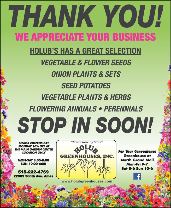 "THANK YOU!WE APPRECIATE YOUR BUSINESSHOLUB'S HAS A GREAT SELECTIONVEGETABLE & FLOWER SEEDSONION PLANTS & SETSSEED POTATOESVEGETABLE PLANTS & HERBSFLOWERING ANNUALS  PERENNIALSSTOP IN SOON!""Your Growing Store""SENIOR CITIZENS DAYMONDAY 10% OFF ATTHE MAIN GARDEN CENTERLOCATION ONLYHOLUEFor Your ConvenienceGreenhouse atNorth Grand Mall.Mon-Fri 9-7GREENHOUSES, INC.MON-SAT 8:00-8:00SUN 10:00-6:00Sat 8-6 Sun 10-6515-232-476922085 580th Ave. Ameswww.holubgreenhouses.com THANK YOU! WE APPRECIATE YOUR BUSINESS HOLUB'S HAS A GREAT SELECTION VEGETABLE & FLOWER SEEDS ONION PLANTS & SETS SEED POTATOES VEGETABLE PLANTS & HERBS FLOWERING ANNUALS  PERENNIALS STOP IN SOON! ""Your Growing Store"" SENIOR CITIZENS DAY MONDAY 10% OFF AT THE MAIN GARDEN CENTER LOCATION ONLY HOLUE For Your Convenience Greenhouse at North Grand Mall. Mon-Fri 9-7 GREENHOUSES, INC. MON-SAT 8:00-8:00 SUN 10:00-6:00 Sat 8-6 Sun 10-6 515-232-4769 22085 580th Ave. Ames www.holubgreenhouses.com"