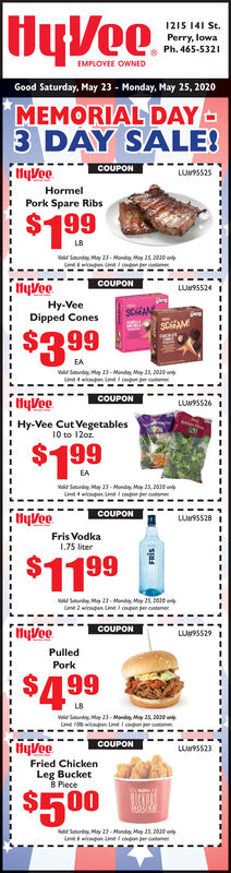 HyVee1215 141 St.Perry, lowaPh. 465-5321EMPLOYEE OWNEDGood Saturday, May 23 - Monday, May 25, 2020MEMORIAL DAY-3 DAY SALE!fiyVoeCOUPONLUSS25IHormelPork Spare Ribs$199Ve Sounday May 23- Monda May 25, 2010 onCOUPONLU95524Hy-VeeDipped ConesCAME$399EAVd Sanunday May 23- Monda May a, 20eU npon i pefHyVeeCOUPONLU9SS26! Hy-Vee Cut Vegetables10 to 12oz.$199EA23- Manday May 25, 2010yVeeCOUPONLUa9SS28Fris Vodka1.75 liter$1199Lnt 2 wionpon Line I copen pCOUPONLUN9SS29PulledPork$499Va Saurda May 23- Manday May 25, 2000 anlyVeeFried ChickenLeg Bucket8 PieceCOUPONLUH9S523$500V Soturdey May 23- Manda May 2S, 200 nL pon t cpen w onte HyVee 1215 141 St. Perry, lowa Ph. 465-5321 EMPLOYEE OWNED Good Saturday, May 23 - Monday, May 25, 2020 MEMORIAL DAY- 3 DAY SALE! fiyVoe COUPON LUSS25I Hormel Pork Spare Ribs $199 Ve Sounday May 23- Monda May 25, 2010 on COUPON LU95524 Hy-Vee Dipped Cones CAME $399 EA Vd Sanunday May 23- Monda May a, 20e U npon i pe fHyVee COUPON LU9SS26 ! Hy-Vee Cut Vegetables 10 to 12oz. $199 EA 23- Manday May 25, 2010 yVee COUPON LUa9SS28 Fris Vodka 1.75 liter $1199 Lnt 2 wionpon Line I copen p COUPON LUN9SS29 Pulled Pork $499 Va Saurda May 23- Manday May 25, 2000 an lyVee Fried Chicken Leg Bucket 8 Piece COUPON LUH9S523 $500 V Soturdey May 23- Manda May 2S, 200 n L pon t cpen w onte