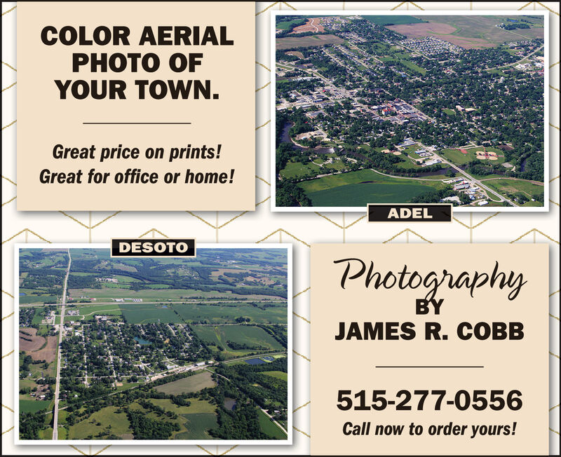 COLOR AERIALPHOTO OFYOUR TOWN.Great price on prints!Great for office or home!ADELDESOTOPhotographyBYJAMES R. COBB515-277-0556Call now to order yours! COLOR AERIAL PHOTO OF YOUR TOWN. Great price on prints! Great for office or home! ADEL DESOTO Photography BY JAMES R. COBB 515-277-0556 Call now to order yours!