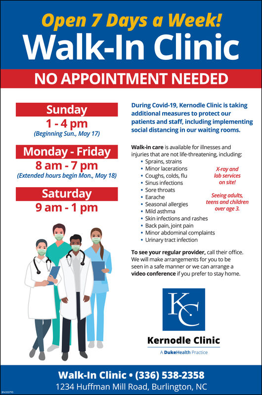 Open 7 Days a Week!Walk-In ClinicNO APPOINTMENT NEEDEDSunday1-4 pm(Beginning Sun, May 17)During Covid-19, Kernodle Clinic is takingadditional measures to protect ourpatients and staff, including implementingsocial distancing in our waiting rooms.Walk-in care is available for illnesses andinjuries that are not life-threatening, including: Sprains, strains Minor lacerations Coughs, colds, flu Sinus infections Sore throats Earache Seasonal allergies Mild asthma Skin infections and rashes Back pain, joint pain Minor abdominal complaints Urinary tract infectionMonday - Friday8 am -7 pm(Extended hours begin Mon., May 18)X-ray andlab serviceson site!Saturday9 am - 1 pmSeeing adults,teens and childrenover age 3.To see your regular provider, call their office.We will make arrangements for you to beseen in a safe manner or we can arrange avideo conference if you prefer to stay home.Kernodle ClinicA DukeHealth PracticeWalk-In Clinic  (336) 538-23581234 Huffman Mill Road, Burlington, NC Open 7 Days a Week! Walk-In Clinic NO APPOINTMENT NEEDED Sunday 1-4 pm (Beginning Sun, May 17) During Covid-19, Kernodle Clinic is taking additional measures to protect our patients and staff, including implementing social distancing in our waiting rooms. Walk-in care is available for illnesses and injuries that are not life-threatening, including:  Sprains, strains  Minor lacerations  Coughs, colds, flu  Sinus infections  Sore throats  Earache  Seasonal allergies  Mild asthma  Skin infections and rashes  Back pain, joint pain  Minor abdominal complaints  Urinary tract infection Monday - Friday 8 am -7 pm (Extended hours begin Mon., May 18) X-ray and lab services on site! Saturday 9 am - 1 pm Seeing adults, teens and children over age 3. To see your regular provider, call their office. We will make arrangements for you to be seen in a safe manner or we can arrange a video conference if you prefer to stay home. Kernodle Clinic A DukeHealth Practice Walk-In Clinic  (336) 538-2358 1234 Huffman Mill Road, Burlington, NC