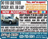 DO YOU LIKE YOURPICKUP, SUV, OR CAR?NOW ACCEPTINGYes, we're open!This is a perfect time foryou to have Us remove& rebuild your engine!DISCOVERVISA MasterCardR S CardDON'T TRADE IT IN ON A USED CARYOU KNOW NOTHING ABOUT, GiveYOur vehicle new life with aDYNATECH Remanufactured Engine!COMPLETE MACHINE SHOP SERVICESWE ARE YOUR PICKUP & SUV HEADQUARTERS!1YR. UNLIMITED MILES PARTS 2 LABOR WARRANTY WE DO IT BETTER THAN OURCOMPETITORS FOR LESS $$$*TECH IN THE SAME LOCATION FOR 30 YEARSENGINE A REBUILDERS 620-783-5041 24W. Th Goles s(6 Miles West of Joplin on 7th St.) DO YOU LIKE YOUR PICKUP, SUV, OR CAR? NOW ACCEPTING Yes, we're open! This is a perfect time for you to have Us remove & rebuild your engine! DISCOVER VISA MasterCard R S Card DON'T TRADE IT IN ON A USED CAR YOU KNOW NOTHING ABOUT, Give YOur vehicle new life with a DYNATECH Remanufactured Engine! COMPLETE MACHINE SHOP SERVICES WE ARE YOUR PICKUP & SUV HEADQUARTERS! 1YR. UNLIMITED MILES PARTS 2 LABOR WARRANTY WE DO IT BETTER THAN OUR COMPETITORS FOR LESS $$$ *TECH IN THE SAME LOCATION FOR 30 YEARS ENGINE A REBUILDERS 620-783-5041 24W. Th Goles s (6 Miles West of Joplin on 7th St.)