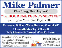 Mike PalmerPlumbing, Heating, A/C24 HOUR EMERGENCY SERVICE**7am - 7pm Mon.-Sat. Regular Rate**Furnaces  Boilers  Water Heaters  Central A/CLicensed in the City of HornellFully Licensed & Insured  Free EstimatesWhether it's Gas, Propane,Fuel Oil or Electric...5399 St. Rte. 36Canisteo, NYVISA (607) 698-4444DISCOVERFor all your ProfessionalHeating & A/C Needs!NETWORKMasterCard Mike Palmer Plumbing, Heating, A/C 24 HOUR EMERGENCY SERVICE** 7am - 7pm Mon.-Sat. Regular Rate ** Furnaces  Boilers  Water Heaters  Central A/C Licensed in the City of Hornell Fully Licensed & Insured  Free Estimates Whether it's Gas, Propane, Fuel Oil or Electric... 5399 St. Rte. 36 Canisteo, NY VISA (607) 698-4444 DISCOVER For all your Professional Heating & A/C Needs! NETWORK MasterCard