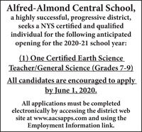 Alfred-Almond Central School,a highly successful, progressive district,seeks a NYS certified and qualifiedindividual for the following anticipatedopening for the 2020-21 school year:(1) One Certified Earth ScienceTeacher/General Science (Grades 7-9)All candidates are encouraged to applyby June 1, 2020.All applications must be completedelectronically by accessing the district website at www.aacsapps.com and using theEmployment Information link. Alfred-Almond Central School, a highly successful, progressive district, seeks a NYS certified and qualified individual for the following anticipated opening for the 2020-21 school year: (1) One Certified Earth Science Teacher/General Science (Grades 7-9) All candidates are encouraged to apply by June 1, 2020. All applications must be completed electronically by accessing the district web site at www.aacsapps.com and using the Employment Information link.