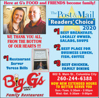 "Here at G's FOOD and FRIENDS become family!The Post&MailReaders Choice2020FI BEST BREAKFAST,LOCALLY OWNED,SALADS, SOUPSWE THANK YOU ALL,FROM THE BOTTOMOF OUR HEARTS!!!""Z BEST PLACE FORBUSINESS LUNCH,FISH, COFFEEWALK UPORDER HERERestaurantServer3 BEST CHICKEN,Teresa BillsFAMILY DINING602 S. Main St., Columbia CityBig Gs260-244-6388NOW NEW EXTENDED HOURSTO BETTER SERVE YOUSun.-Tues. 5:30am - 2:00pmWed.-Sat. 5:30am - 9:00pmSPORTSCAFEFamily Restaurant Here at G's FOOD and FRIENDS become family! The Post&Mail Readers Choice 2020 FI BEST BREAKFAST, LOCALLY OWNED, SALADS, SOUPS WE THANK YOU ALL, FROM THE BOTTOM OF OUR HEARTS!!! ""Z BEST PLACE FOR BUSINESS LUNCH, FISH, COFFEE WALK UP ORDER HERE Restaurant Server 3 BEST CHICKEN, Teresa Bills FAMILY DINING 602 S. Main St., Columbia City Big Gs 260-244-6388 NOW NEW EXTENDED HOURS TO BETTER SERVE YOU Sun.-Tues. 5:30am - 2:00pm Wed.-Sat. 5:30am - 9:00pm SPORTS CAFE Family Restaurant"