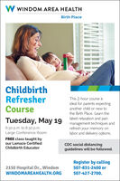 W WINDOM AREA HEALTHBirth PlaceChildbirthRefresherCourseThis 2-hour course isideal for parents expectinganother child or new tothe Birth Place. Learn theTuesday, May 19 latest relaxation and pain6:30 p.m. to 8:30 p.m.Large Conference Roommanagement techniques andrefresh your memory onlabor and delivery options.FREE class taught byour Lamaze CertifiedCDC social distancingguidelines will be followed.Childbirth EducatorRegister by calling2150 Hospital Dr., WindomWINDOMAREAHEALTH.ORG507-831-2400 or507-427-2700. W WINDOM AREA HEALTH Birth Place Childbirth Refresher Course This 2-hour course is ideal for parents expecting another child or new to the Birth Place. Learn the Tuesday, May 19 latest relaxation and pain 6:30 p.m. to 8:30 p.m. Large Conference Room management techniques and refresh your memory on labor and delivery options. FREE class taught by our Lamaze Certified CDC social distancing guidelines will be followed. Childbirth Educator Register by calling 2150 Hospital Dr., Windom WINDOMAREAHEALTH.ORG 507-831-2400 or 507-427-2700.