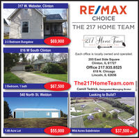 317 W. Webster, ClintonRE/MAXCHOICETHE 217 HOME TEAM$69,900217 Heme JeamTHE2-3 Bedroom BungalowRESULTS THAT MOVE YOU816 W South ClintonEach office is locally owned and operated.205 East Side SquareClinton, IL 61727Office 217.935.8525618 N. ChicagoLincoln, IL 62656The217HomeTeam.com3 Bedroom, 1 bath$67,500Camill Tedrick, Designated Managing Broker540 North St. WeldonLooking to Build?1.69 Acre Lot$55,000Wild Acres Subdivision$37,500 co.ea.05152020 317 W. Webster, Clinton RE/MAX CHOICE THE 217 HOME TEAM $69,900 217 Heme Jeam THE 2-3 Bedroom Bungalow RESULTS THAT MOVE YOU 816 W South Clinton Each office is locally owned and operated. 205 East Side Square Clinton, IL 61727 Office 217.935.8525 618 N. Chicago Lincoln, IL 62656 The217HomeTeam.com 3 Bedroom, 1 bath $67,500 Camill Tedrick, Designated Managing Broker 540 North St. Weldon Looking to Build? 1.69 Acre Lot $55,000 Wild Acres Subdivision $37,500 co. ea. 05152020