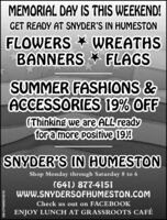 MEMORIAL DAY IS THIS WEEKEND!GET READY AT SNYDER'S IN HUMESTONFLOWERS WREATHSBANNERS * FLAGSSUMMER FASHIONS &ACCESSORIES 19% OFF(Thinking we are ALL readyfor a more positive 19)!SNYDER'S IN HUMESTONShop Monday through Saturday 8 to 6(641) 877-4151WWW.SNYDERSOFHUMESTON.COMCheck us out on FACEBOOKENJOY LUNCH AT GRASSROOTS CAFÉSM-CP6806010519 MEMORIAL DAY IS THIS WEEKEND! GET READY AT SNYDER'S IN HUMESTON FLOWERS WREATHS BANNERS * FLAGS SUMMER FASHIONS & ACCESSORIES 19% OFF (Thinking we are ALL ready for a more positive 19)! SNYDER'S IN HUMESTON Shop Monday through Saturday 8 to 6 (641) 877-4151 WWW.SNYDERSOFHUMESTON.COM Check us out on FACEBOOK ENJOY LUNCH AT GRASSROOTS CAFÉ SM-CP6806010519