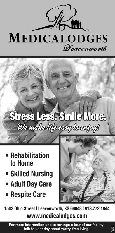 MEDICALODGESLeavenworthStress Less. Smile More.We mako life casyto enjog! Rehabilitationto Home Skilled Nursing Adult Day CareRespite Care1503 Ohio Street I Leavenworth, KS 66048 I 913.772.1844www.medicalodges.comFor more information and to arrange a tour of our facility,talk to us today about worry-free living.96121 MEDICALODGES Leavenworth Stress Less. Smile More. We mako life casyto enjog!  Rehabilitation to Home  Skilled Nursing  Adult Day Care Respite Care 1503 Ohio Street I Leavenworth, KS 66048 I 913.772.1844 www.medicalodges.com For more information and to arrange a tour of our facility, talk to us today about worry-free living. 96121