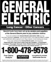 "GENERALELECTRICLung Cancer  Other CancersSpecial trusts have been set up by vendors and suppliersof the General Electric plant to pay asbestos victims:If you ever worked at the General Electric plant before 1982 you mayhave been exposed to asbestos - and not even know it. You could be entitled to multiplecash settlements without going to court, filing a lawsuit, or even leaving your house.If you ever worked at the General Electric plant, and have beendiagnosed with Lung Cancer (even if you are a smoker)- or Esophageal,Laryngeal, Pharyngeal, Stomach, Colon, Rectal Cancer or Mesothelioma, orknow someone who died from one of these cancers, call1-800-478-9578www.getnorris.com/asbNationwide ServiceFree ClaimsAnalysisNORRISINJURY LAWYERSBirmingham, Alabama attorney Robert Norris helps injured daimants, nationwide, collect cash benefits from Asbestos Trusts. ""No represen-tation is made that the quality of legal services lo be pertormed is greater than the quality of legal services pertormed by other lawyers."" GENERAL ELECTRIC Lung Cancer  Other Cancers Special trusts have been set up by vendors and suppliers of the General Electric plant to pay asbestos victims: If you ever worked at the General Electric plant before 1982 you may have been exposed to asbestos - and not even know it. You could be entitled to multiple cash settlements without going to court, filing a lawsuit, or even leaving your house. If you ever worked at the General Electric plant, and have been diagnosed with Lung Cancer (even if you are a smoker)- or Esophageal, Laryngeal, Pharyngeal, Stomach, Colon, Rectal Cancer or Mesothelioma, or know someone who died from one of these cancers, call 1-800-478-9578 www.getnorris.com/asb Nationwide Service Free Claims Analysis NORRIS INJURY LAWYERS Birmingham, Alabama attorney Robert Norris helps injured daimants, nationwide, collect cash benefits from Asbestos Trusts. ""No represen- tation is made that the quality of legal services lo be pertormed is greater than the quality of legal services pertormed by other lawyers."""