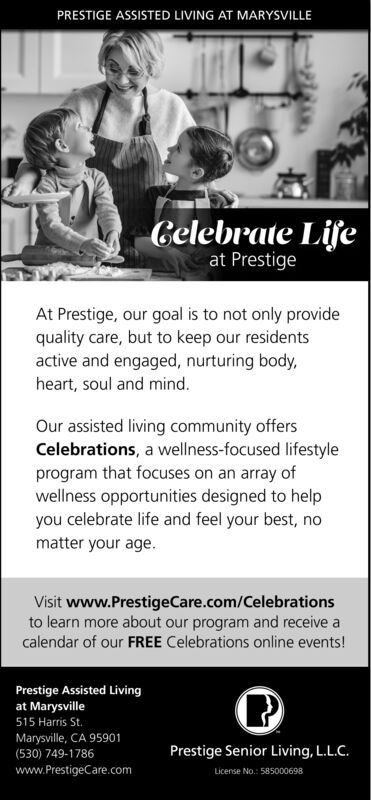 PRESTIGE ASSISTED LIVING AT MARYSVILLECelebrate Lifeat PrestigeAt Prestige, our goal is to not only providequality care, but to keep our residentsactive and engaged, nurturing body,heart, soul and mind.Our assisted living community offersCelebrations, a wellness-focused lifestyleprogram that focuses on an array ofwellness opportunities designed to helpyou celebrate life and feel your best, nomatter your age.Visit www.PrestigeCare.com/Celebrationsto learn more about our program and receive acalendar of our FREE Celebrations online events!Prestige Assisted Livingat Marysville515 Harris St.Marysville, CA 95901Prestige Senior Living, L.L.C.License No.: 585000698(530) 749-1786www.PrestigeCare.com PRESTIGE ASSISTED LIVING AT MARYSVILLE Celebrate Life at Prestige At Prestige, our goal is to not only provide quality care, but to keep our residents active and engaged, nurturing body, heart, soul and mind. Our assisted living community offers Celebrations, a wellness-focused lifestyle program that focuses on an array of wellness opportunities designed to help you celebrate life and feel your best, no matter your age. Visit www.PrestigeCare.com/Celebrations to learn more about our program and receive a calendar of our FREE Celebrations online events! Prestige Assisted Living at Marysville 515 Harris St. Marysville, CA 95901 Prestige Senior Living, L.L.C. License No.: 585000698 (530) 749-1786 www.PrestigeCare.com