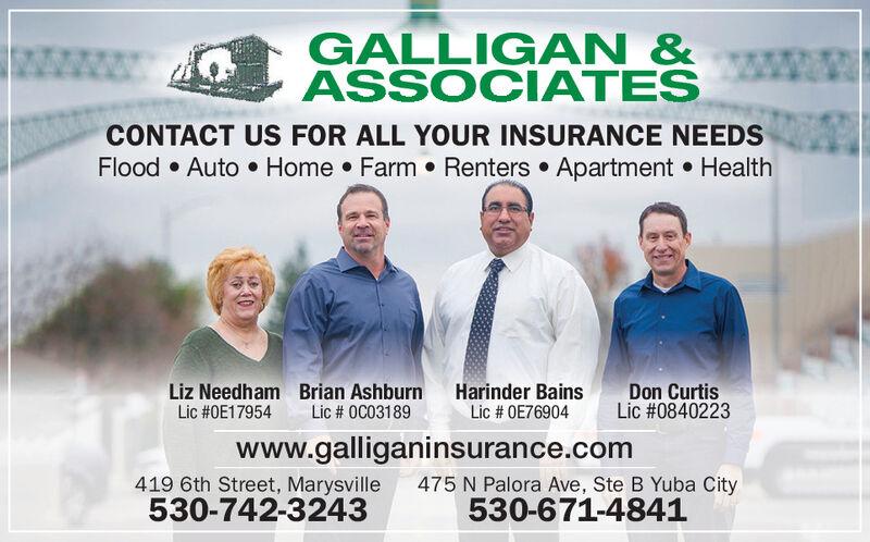 GALLIG AN &ASSOCIATESCONTACT US FOR ALL YOUR INSURANCE NEEDSFlood  Auto  Home  Farm  Renters  Apartment  HealthLiz Needham Brian AshburnLic #0E17954Harinder BainsLic # OE76904Don CurtisLic #0840223Lic # 0C03189www.galliganinsurance.com419 6th Street, Marysville530-742-3243475 N Palora Ave, Ste B Yuba City530-671-4841 GALLIG AN & ASSOCIATES CONTACT US FOR ALL YOUR INSURANCE NEEDS Flood  Auto  Home  Farm  Renters  Apartment  Health Liz Needham Brian Ashburn Lic #0E17954 Harinder Bains Lic # OE76904 Don Curtis Lic #0840223 Lic # 0C03189 www.galliganinsurance.com 419 6th Street, Marysville 530-742-3243 475 N Palora Ave, Ste B Yuba City 530-671-4841