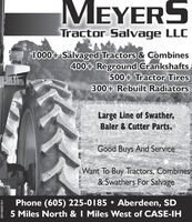 MEYERSTractor Salvage LLC1000+ Salvaged Tractors & Combines400+ Reground Crankshafts500+ Tractor Tires300+ Rebuilt RadiatorsLarge Line of Swather,Baler & Cutter Parts.Good Buys And ServiceWant To Buy Tractors, Combines& Swathers For SalvagePhone (605) 225-0185  Aberdeen, SD5 Miles North & I Miles West of CASE-IH001484215r1 MEYERS Tractor Salvage LLC 1000+ Salvaged Tractors & Combines 400+ Reground Crankshafts 500+ Tractor Tires 300+ Rebuilt Radiators Large Line of Swather, Baler & Cutter Parts. Good Buys And Service Want To Buy Tractors, Combines & Swathers For Salvage Phone (605) 225-0185  Aberdeen, SD 5 Miles North & I Miles West of CASE-IH 001484215r1