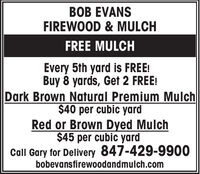 BOB EVANSFIREWOOD & MULCHFREE MULCHEvery 5th yard is FREE!Buy 8 yards, Get 2 FREE!Dark Brown Natural Premium Mulch$40 per cubic yardRed or Brown Dyed Mulch$45 per cubic yardCall Gary for Delivery 847-429-9900bobevansfirewoodandmulch.com BOB EVANS FIREWOOD & MULCH FREE MULCH Every 5th yard is FREE! Buy 8 yards, Get 2 FREE! Dark Brown Natural Premium Mulch $40 per cubic yard Red or Brown Dyed Mulch $45 per cubic yard Call Gary for Delivery 847-429-9900 bobevansfirewoodandmulch.com