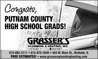 Congrats,PUTNAM COUNTYHIGH SCHOOL GRADS!GRASSER'SPLUMBING & HEATING, INC.815-882-2111  815-875-2540  404 W. Main St., McNabb, ILFREE ESTIMATES! www.grassersplumbingheating.comSM-LA1777660 Congrats, PUTNAM COUNTY HIGH SCHOOL GRADS! GRASSER'S PLUMBING & HEATING, INC. 815-882-2111  815-875-2540  404 W. Main St., McNabb, IL FREE ESTIMATES!  www.grassersplumbingheating.com SM-LA1777660