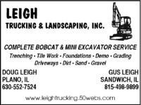LEIGHTRUCKING & LANDSCAPING, INC.COMPLETE BOBCAT & MINI EXCAVATOR SERVICETrenching  Tile Work Foundations Demo · GradingDriveways · Dirt · Sand · GravelDOUG LEIGHPLANO, IL630-552-7524GUS LEIGHSANDWICH, IL815-498-9899www.leightrucking.50webs.com LEIGH TRUCKING & LANDSCAPING, INC. COMPLETE BOBCAT & MINI EXCAVATOR SERVICE Trenching  Tile Work Foundations Demo · Grading Driveways · Dirt · Sand · Gravel DOUG LEIGH PLANO, IL 630-552-7524 GUS LEIGH SANDWICH, IL 815-498-9899 www.leightrucking.50webs.com
