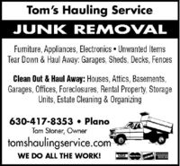 Tom's Hauling ServiceJUNK REMOVALFurniture, Appliances, Electronics  Unwanted ItemsTear Down & Haul Away: Garages, Sheds, Decks, FencesClean Out & Haul Away: Houses, Attics, Basements,Garages, Offices, Foreclosures, Rental Property, StorageUnits, Estate Cleaning & Organizing630-417-8353  PlanoTom Stoner, Ownertomshaulingservice.comWE DO ALL THE WORK!DCVE ERICANDOPRESSVISAMsta Card Tom's Hauling Service JUNK REMOVAL Furniture, Appliances, Electronics  Unwanted Items Tear Down & Haul Away: Garages, Sheds, Decks, Fences Clean Out & Haul Away: Houses, Attics, Basements, Garages, Offices, Foreclosures, Rental Property, Storage Units, Estate Cleaning & Organizing 630-417-8353  Plano Tom Stoner, Owner tomshaulingservice.com WE DO ALL THE WORK! DCVE ERICAN DOPRESS VISA Msta Card