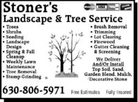 Stoner'sLandscape & Tree ServiceWEA Trees ShrubsSeedingLandscapeDesignSpring & FallCleanupWeekly LawnMaintenance Tree RemovalStump Grinding Brush Removal Trimming Lot Clearing Firewood Gutter Cleaning& ScreeningWe DeliverAnd/Or InstallTop Soil, Sand,Garden Blend, Mulch,Decorative Stone630-806-5971Free Estimates Fully Insured Stoner's Landscape & Tree Service WEA  Trees  Shrubs Seeding Landscape Design Spring & Fall Cleanup Weekly Lawn Maintenance  Tree Removal Stump Grinding  Brush Removal  Trimming  Lot Clearing  Firewood  Gutter Cleaning & Screening We Deliver And/Or Install Top Soil, Sand, Garden Blend, Mulch, Decorative Stone 630-806-5971 Free Estimates Fully Insured