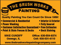 THE BRUSH WORKSPAINTINGPAINTQuality Painting You Can Count On Since 1989! Commercial & ResidentialPower WashingCustomer Satisfaction Guaranteed  Free Estimates Paint & Stain Fences & Decks Interior & ExteriorFully Insured Deck StainingMIKE CUNDIFFOffice: 630-554-9374Oswego, ILwww.thebrushworkspaintingcompany.comCell: 630-531-4110 THE BRUSH WORKS PAINTING PAINT Quality Painting You Can Count On Since 1989!  Commercial & Residential Power Washing Customer Satisfaction Guaranteed  Free Estimates  Paint & Stain Fences & Decks  Interior & Exterior Fully Insured  Deck Staining MIKE CUNDIFF Office: 630-554-9374 Oswego, IL www.thebrushworkspaintingcompany.com Cell: 630-531-4110