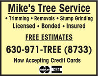 Mike's Tree Service Trimming  Removals  Stump GrindingLicensed  Bonded  InsuredFREE ESTIMATES630-971-TREE (8733)Now Accepting Credit CardsMasterCard VISA Mike's Tree Service  Trimming  Removals  Stump Grinding Licensed  Bonded  Insured FREE ESTIMATES 630-971-TREE (8733) Now Accepting Credit Cards MasterCard VISA