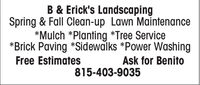 B & Erick's LandscapingSpring & Fall Clean-up Lawn Maintenance*Mulch *Planting *Tree Service*Brick Paving *Sidewalks *Power WashingFree EstimatesAsk for Benito815-403-9035 B & Erick's Landscaping Spring & Fall Clean-up Lawn Maintenance *Mulch *Planting *Tree Service *Brick Paving *Sidewalks *Power Washing Free Estimates Ask for Benito 815-403-9035