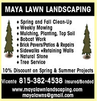 MAYA LAWN LANDSCAPING Spring and Fall Clean-Up Weekly Mowing Mulching, Planting, Top SoilBobcat Work Brick Pavers/Patios & Repairs Sidewalks Retaining Walls Natural Stone Tree Service10% Discount on Spring & Summer ProjectsVicente 815-382-4538 Insured/Bondedwww.mayalawnlandscaping.commayalawns@gmail.com MAYA LAWN LANDSCAPING  Spring and Fall Clean-Up  Weekly Mowing  Mulching, Planting, Top Soil Bobcat Work  Brick Pavers/Patios & Repairs  Sidewalks Retaining Walls  Natural Stone  Tree Service 10% Discount on Spring & Summer Projects Vicente 815-382-4538 Insured/Bonded www.mayalawnlandscaping.com mayalawns@gmail.com