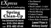 Tree RemovalFertilizing Weed Control - Certifiedthru IL Dept. of Agriculture Weekly Mowing Gutters Cleaned Bush & Tree Trimming Power Rake & AerationEXpressLawn Care & LandscapingSpringClean-UpFree Estimates/Fully InsuredOffice 815-334-9640Lowest Prices inCell 815-482-8144McHenry County!adno=1175994  Tree Removal Fertilizing  Weed Control - Certified thru IL Dept. of Agriculture  Weekly Mowing  Gutters Cleaned  Bush & Tree Trimming  Power Rake & Aeration EXpress Lawn Care & Landscaping Spring Clean-Up Free Estimates/Fully Insured Office 815-334-9640 Lowest Prices in Cell 815-482-8144 McHenry County! adno=1175994