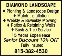 DIAMOND LANDSCAPE Planting & Landscape Design Mulch Installation Weekly & Biweekly Mowing Patios & Retaining Walls Bush & Tree Service15 Years ExperienceSenior Discount 10% OFFFully Insured815-382-4530 DIAMOND LANDSCAPE  Planting & Landscape Design  Mulch Installation  Weekly & Biweekly Mowing  Patios & Retaining Walls  Bush & Tree Service 15 Years Experience Senior Discount 10% OFF Fully Insured 815-382-4530