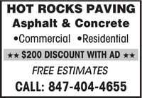 HOT ROCKS PAVINGAsphalt & ConcreteCommercial Residential** $200 DISCOUNT WITH AD **FREE ESTIMATESCALL: 847-404-4655 HOT ROCKS PAVING Asphalt & Concrete Commercial Residential ** $200 DISCOUNT WITH AD ** FREE ESTIMATES CALL: 847-404-4655
