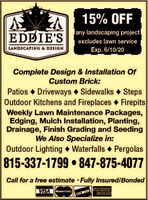 15% OFFany landscaping projectEDDIE'Sexcludes lawn serviceLANDSCAPING & DESIGNExp. 6/10/20Complete Design & Installation OfCustom Brick:Patios  Driveways Sidewalks StepsOutdoor Kitchens and Fireplaces FirepitsWeekly Lawn Maintenance Packages,Edging, Mulch Installation, Planting,Drainage, Finish Grading and SeedingWe Also Specialize in:Outdoor Lighting  Waterfalls  Pergolas815-337-1799  847-875-4077Call for a free estimate · Fully Insured/BondedVISAMoster Card.EXPRESSDUCOVERAMERICAN 15% OFF any landscaping project EDDIE'S excludes lawn service LANDSCAPING & DESIGN Exp. 6/10/20 Complete Design & Installation Of Custom Brick: Patios  Driveways Sidewalks Steps Outdoor Kitchens and Fireplaces Firepits Weekly Lawn Maintenance Packages, Edging, Mulch Installation, Planting, Drainage, Finish Grading and Seeding We Also Specialize in: Outdoor Lighting  Waterfalls  Pergolas 815-337-1799  847-875-4077 Call for a free estimate · Fully Insured/Bonded VISA Moster Card. EXPRESS DUCOVERAMERICAN