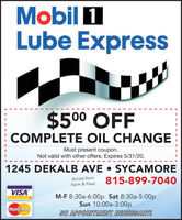Mobil 1Lube Express$500 OFFCOMPLETE OIL CHANGEMust present coupon.Not valid with other offers. Expires 5/31/20.1245 DEKALB AVE  SYCAMORE815-899-7040Across fromFarm & FleetVISAM-F 8:30a-6:00p Sat 8:30a-5:00pSun 10:00a-3:00pMastercardNO APPOINTMENT NECESSARY! Mobil 1 Lube Express $500 OFF COMPLETE OIL CHANGE Must present coupon. Not valid with other offers. Expires 5/31/20. 1245 DEKALB AVE  SYCAMORE 815-899-7040 Across from Farm & Fleet VISA M-F 8:30a-6:00p Sat 8:30a-5:00p Sun 10:00a-3:00p Mastercard NO APPOINTMENT NECESSARY!