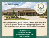 Moss Bluff, LouisianaJOHNSONFUNERAL HOMEMOSS BLUFFZeb Johnson and the staff of Johnson Funeral Home have beenserving the needs of families in Southwest Louisiana for over40 years and are honored to serve the Moss Bluff community.MOSS BLUFF2171 North Hwy 171johnsonfuneralhome.net(337) 426-800601082983 Moss Bluff, Louisiana JOHNSON FUNERAL HOME MOSS BLUFF Zeb Johnson and the staff of Johnson Funeral Home have been serving the needs of families in Southwest Louisiana for over 40 years and are honored to serve the Moss Bluff community. MOSS BLUFF 2171 North Hwy 171 johnsonfuneralhome.net (337) 426-8006 01082983