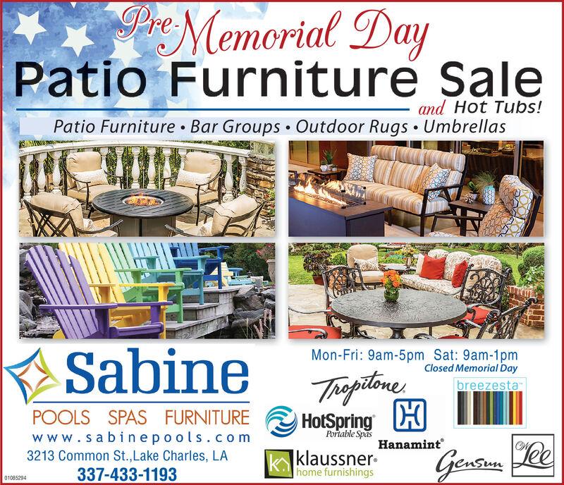 PrMemorial DayPatio Furniture Saleand Hot Tubs!Patio Furniture Bar Groups  Outdoor Rugs  UmbrellasSabineMon-Fri: 9am-5pm Sat: 9am-1pmClosed Memorial DayThoptineHotSpring HbreezestaPOOLS SPAS FURNITUREPortable Spaswww.sabinepools.com3213 Common St.,Lake Charles, LA337-433-1193Hanamint|klaussner-home furnishingsLee01085294 PrMemorial Day Patio Furniture Sale and Hot Tubs! Patio Furniture Bar Groups  Outdoor Rugs  Umbrellas Sabine Mon-Fri: 9am-5pm Sat: 9am-1pm Closed Memorial Day Thoptine HotSpring H breezesta POOLS SPAS FURNITURE Portable Spas www.sabinepools.com 3213 Common St.,Lake Charles, LA 337-433-1193 Hanamint |klaussner- home furnishings Lee 01085294