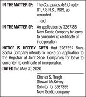 IN THE MATTER OF: The Companies Act, Chapter81, R.S.N.S., 1989, asamended.- and -IN THE MATTER OF: An application by 3267355Nova Scotia Company for leaveto surrender its certificate ofincorporation.NOTICE IS HEREBY GIVEN that 3267355 NovaScotia Company intends to make an application tothe Registrar of Joint Stock Companies for leave tosurrender its certificate of incorporation.DATED this May 20, 2020.Charles S. ReaghStewart McKelveySolicitor for 3267355Nova Scotia Company IN THE MATTER OF: The Companies Act, Chapter 81, R.S.N.S., 1989, as amended. - and - IN THE MATTER OF: An application by 3267355 Nova Scotia Company for leave to surrender its certificate of incorporation. NOTICE IS HEREBY GIVEN that 3267355 Nova Scotia Company intends to make an application to the Registrar of Joint Stock Companies for leave to surrender its certificate of incorporation. DATED this May 20, 2020. Charles S. Reagh Stewart McKelvey Solicitor for 3267355 Nova Scotia Company