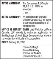 IN THE MATTER OF: The Companies Act, Chapter81, R.S.N.S., 1989, asamended.- and -IN THE MATTER OF: An application by WorkriteUniform Canada, ULC for leaveto surrender its certificate ofincorporation.NOTICE IS HEREBY GIVEN that Workrite UniformCanada, ULC intends to make an application tothe Registrar of Joint Stock Companies for leave tosurrender its certificate of incorporation.DATED this May 20, 2020.Charles S. ReaghStewart McKelveySolicitor for WorkriteUniform Canada, ULC IN THE MATTER OF: The Companies Act, Chapter 81, R.S.N.S., 1989, as amended. - and - IN THE MATTER OF: An application by Workrite Uniform Canada, ULC for leave to surrender its certificate of incorporation. NOTICE IS HEREBY GIVEN that Workrite Uniform Canada, ULC intends to make an application to the Registrar of Joint Stock Companies for leave to surrender its certificate of incorporation. DATED this May 20, 2020. Charles S. Reagh Stewart McKelvey Solicitor for Workrite Uniform Canada, ULC
