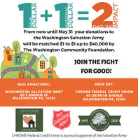 1+1=2TWICE THEFrom now until May 31 your donations tothe Washington Salvation Armywill be matched $1 to $1 up to $40,000 byThe Washington Community Foundation.JOIN THE FIGHTFOR GOOD!MAIL DONATIONS:DROP OFF:WASHINGTON SALVATION ARMY60 E MAIDEN STWASHINGTON PA, 15301CHROME FEDERAL CREDIT UNION45 GRIFFITH AVENUEWASHINGTON PA, 15301CLOSE TO HOMDISASTER AND EMERGENCY FENDCOUNTYSALVATIONARMYTHEHASHINCTON19952020COMMUNITwww.wcof.netCHROME Federal Credit Union is a proud supporter of the Salvation ArmyFOUNDATIONIMPACTHCO - 1+1=2 TWICE THE From now until May 31 your donations to the Washington Salvation Army will be matched $1 to $1 up to $40,000 by The Washington Community Foundation. JOIN THE FIGHT FOR GOOD! MAIL DONATIONS: DROP OFF: WASHINGTON SALVATION ARMY 60 E MAIDEN ST WASHINGTON PA, 15301 CHROME FEDERAL CREDIT UNION 45 GRIFFITH AVENUE WASHINGTON PA, 15301 CLOSE TO HOM DISASTER AND EMERGENCY FEND COUNTY SALVATION ARMY THE HASHINCTON 1995 2020 COMMUNIT www.wcof.net CHROME Federal Credit Union is a proud supporter of the Salvation Army FOUNDATION IMPACT HC O -