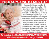 NEED SOMEONE TO TALK TO?We serve individuals, age 60 andolder, living alone and in need of a dailyreasurrance call. Besides checking onthe physical well-being of the client, it alsoservices the client by reducing lonelinessand providing an opportunity to be incontact with another person. This programoffers friendly contact with home-boundseniors on a daily basis to help reducefeelings of isolation and loneliness. Aservice that helps to enable a senior tocontinue living independently. Additionalreferrals and services are offered to manyclients through Senior Services Programsavailable at the SCCOA.357940For more info about the TELEPHONE REASSURANCE PROGRAMCall Sanders County Council on Aging  741-2343AAARA NEED SOMEONE TO TALK TO? We serve individuals, age 60 and older, living alone and in need of a daily reasurrance call. Besides checking on the physical well-being of the client, it also services the client by reducing loneliness and providing an opportunity to be in contact with another person. This program offers friendly contact with home-bound seniors on a daily basis to help reduce feelings of isolation and loneliness. A service that helps to enable a senior to continue living independently. Additional referrals and services are offered to many clients through Senior Services Programs available at the SCCOA. 357940 For more info about the TELEPHONE REASSURANCE PROGRAM Call Sanders County Council on Aging  741-2343 AAARA